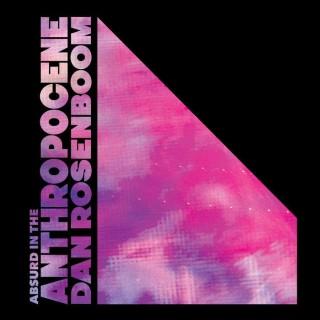 Dan Rosenboom - Absurd in the Anthropocene
